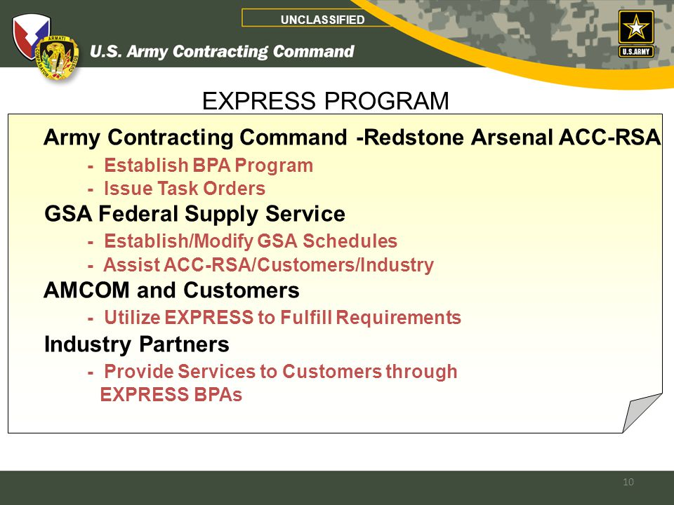 10 UNCLASSIFIED Army Contracting Command -Redstone Arsenal ACC-RSA - Establish BPA Program - Issue Task Orders GSA Federal Supply Service - Establish/Modify GSA Schedules - Assist ACC-RSA/Customers/Industry AMCOM and Customers - Utilize EXPRESS to Fulfill Requirements Industry Partners - Provide Services to Customers through EXPRESS BPAs EXPRESS PROGRAM