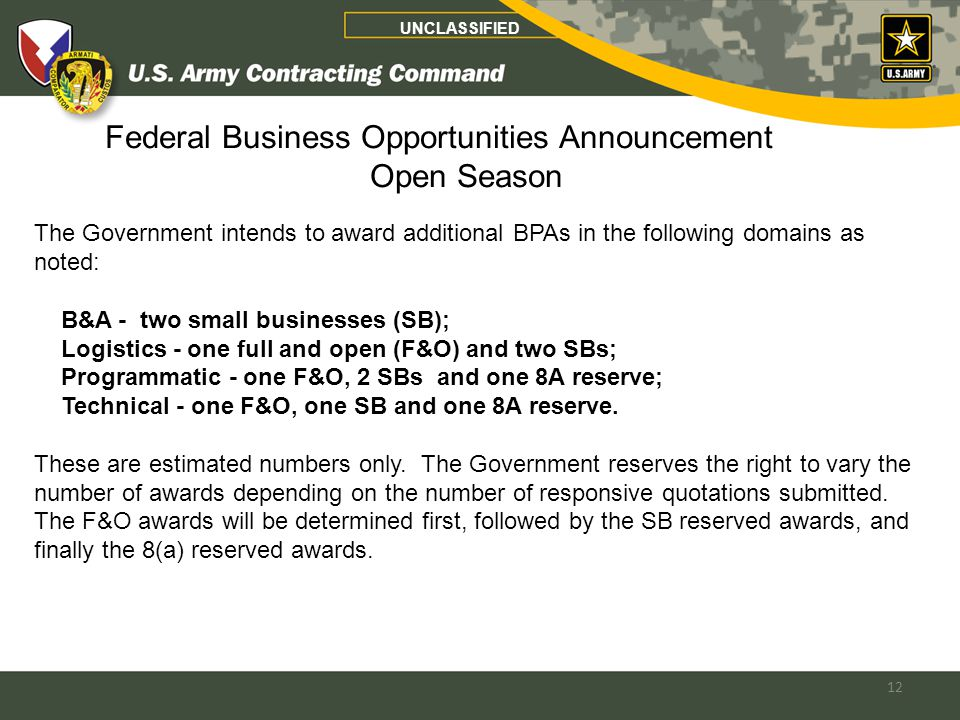 12 Federal Business Opportunities Announcement Open Season UNCLASSIFIED The Government intends to award additional BPAs in the following domains as noted: B&A - two small businesses (SB); Logistics - one full and open (F&O) and two SBs; Programmatic - one F&O, 2 SBs and one 8A reserve; Technical - one F&O, one SB and one 8A reserve.