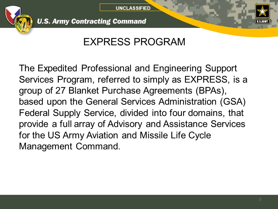 5 UNCLASSIFIED The Expedited Professional and Engineering Support Services Program, referred to simply as EXPRESS, is a group of 27 Blanket Purchase Agreements (BPAs), based upon the General Services Administration (GSA) Federal Supply Service, divided into four domains, that provide a full array of Advisory and Assistance Services for the US Army Aviation and Missile Life Cycle Management Command.