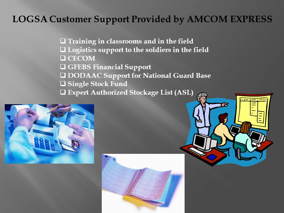 LOGSA Customer Support Provided by AMCOM EXPRESS Training in classrooms and in the field Logistics support to the soldiers in the field CECOM GFEBS Financial Support DODAAC Support for National Guard Base Single Stock Fund Expert Authorized Stockage List (ASL)