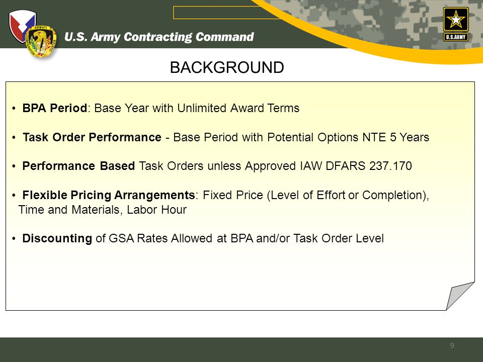 9 BPA Period: Base Year with Unlimited Award Terms Task Order Performance - Base Period with Potential Options NTE 5 Years Performance Based Task Orders unless Approved IAW DFARS 237.170 Flexible Pricing Arrangements: Fixed Price (Level of Effort or Completion), Time and Materials, Labor Hour Discounting of GSA Rates Allowed at BPA and/or Task Order Level BACKGROUND