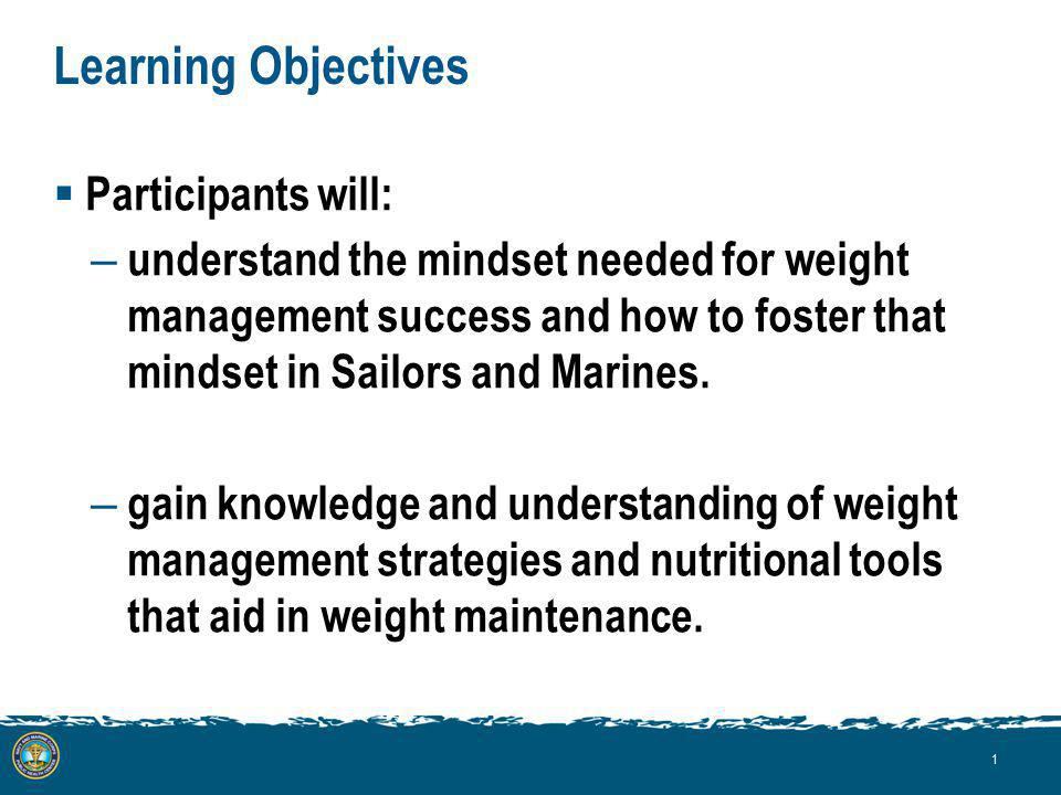 Learning Objectives Participants will: – understand the mindset needed for weight management success and how to foster that mindset in Sailors and Marines.