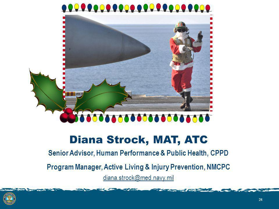 Diana Strock, MAT, ATC Senior Advisor, Human Performance & Public Health, CPPD Program Manager, Active Living & Injury Prevention, NMCPC diana.strock@med.navy.mil 24