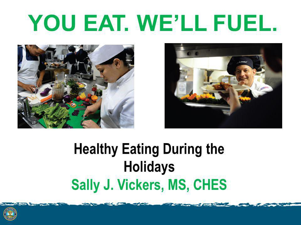 YOU EAT. WELL FUEL. Healthy Eating During the Holidays Sally J. Vickers, MS, CHES