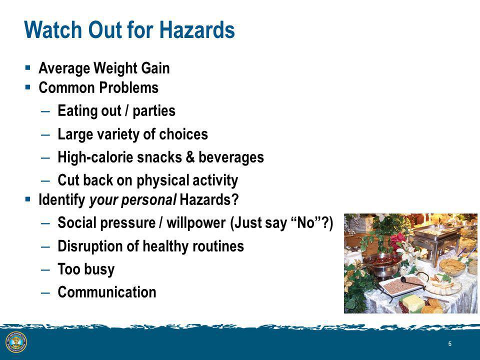 Watch Out for Hazards Average Weight Gain Common Problems – Eating out / parties – Large variety of choices – High-calorie snacks & beverages – Cut back on physical activity Identify your personal Hazards.