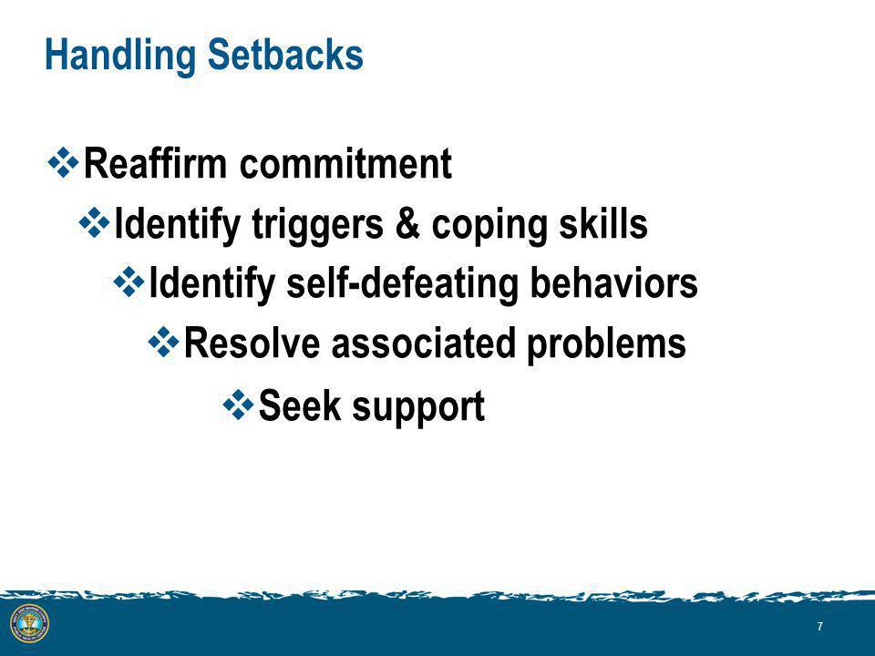 Handling Setbacks Reaffirm commitment Identify triggers & coping skills Identify self-defeating behaviors Resolve associated problems Seek support 7