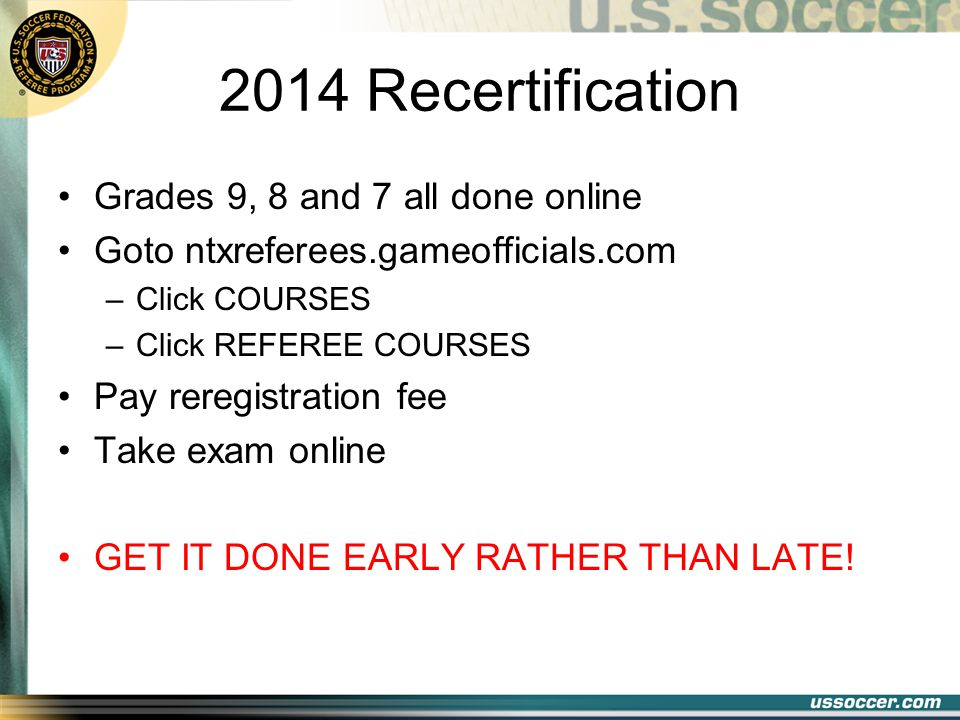 2014 Recertification Grades 9, 8 and 7 all done online Goto ntxreferees.gameofficials.com –Click COURSES –Click REFEREE COURSES Pay reregistration fee Take exam online GET IT DONE EARLY RATHER THAN LATE!