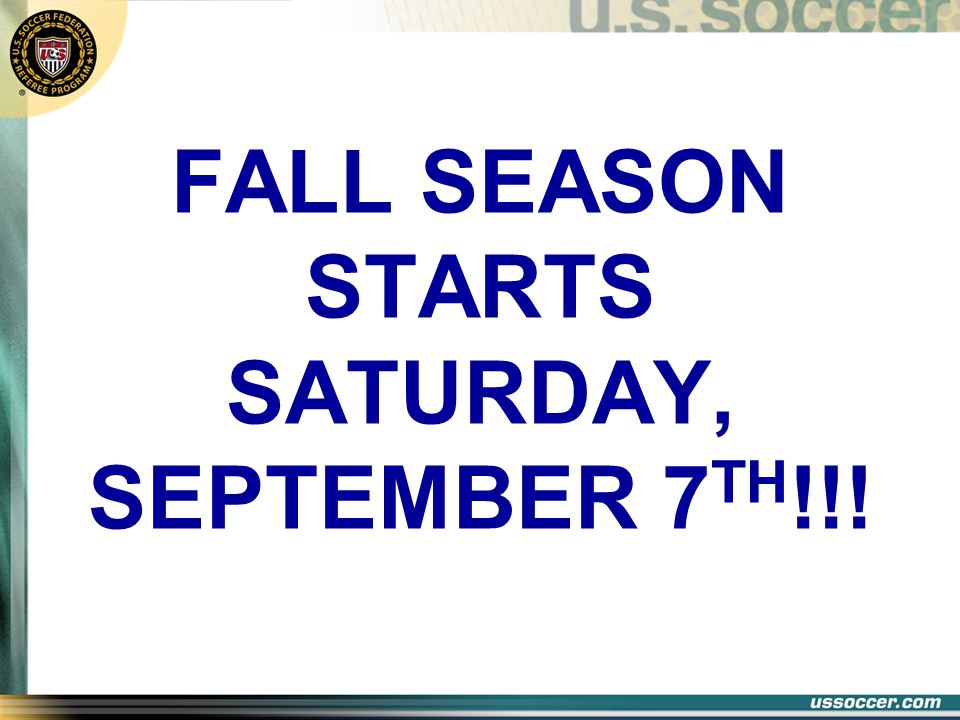 FALL SEASON STARTS SATURDAY, SEPTEMBER 7 TH !!!