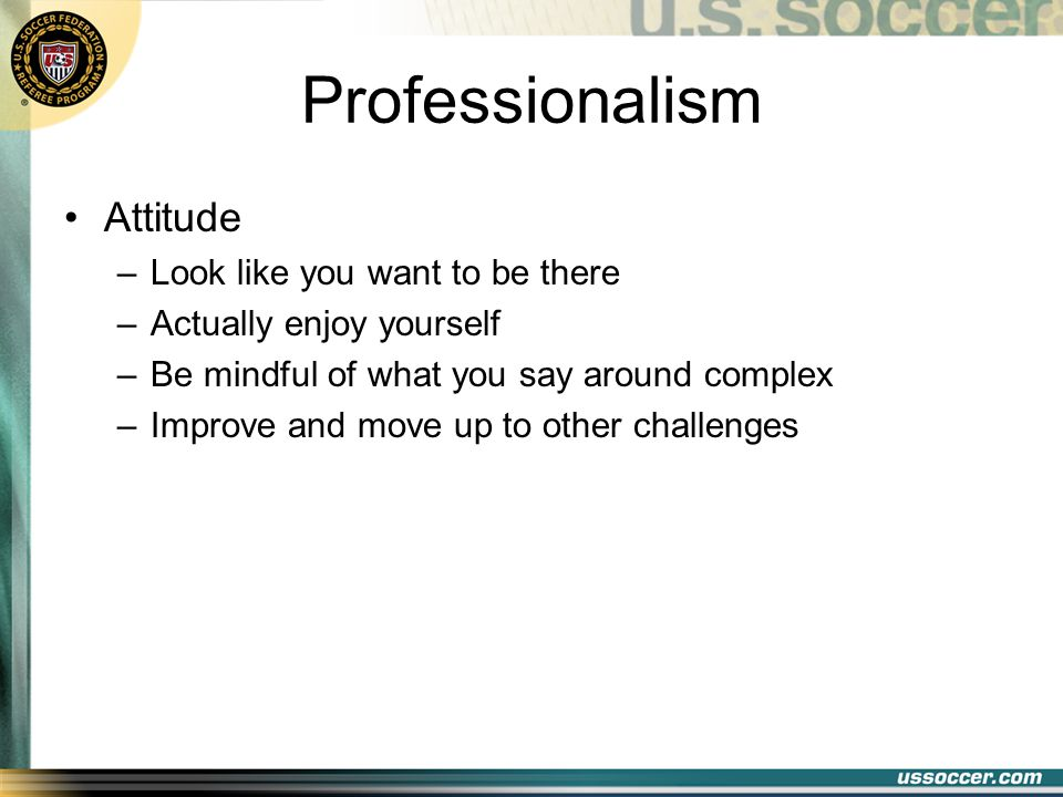 Professionalism Attitude –Look like you want to be there –Actually enjoy yourself –Be mindful of what you say around complex –Improve and move up to other challenges