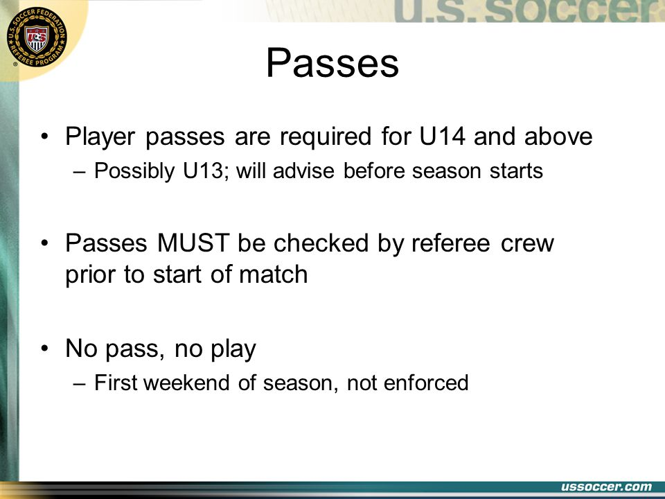 Passes Player passes are required for U14 and above –Possibly U13; will advise before season starts Passes MUST be checked by referee crew prior to start of match No pass, no play –First weekend of season, not enforced