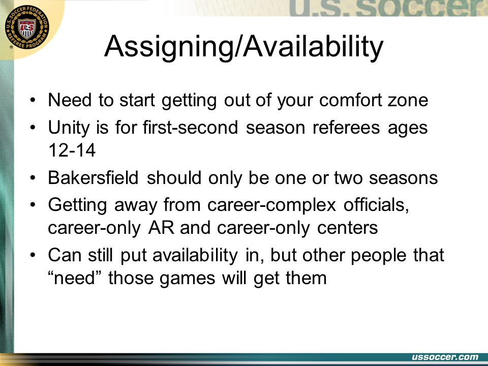 Assigning/Availability Need to start getting out of your comfort zone Unity is for first-second season referees ages 12-14 Bakersfield should only be one or two seasons Getting away from career-complex officials, career-only AR and career-only centers Can still put availability in, but other people that need those games will get them