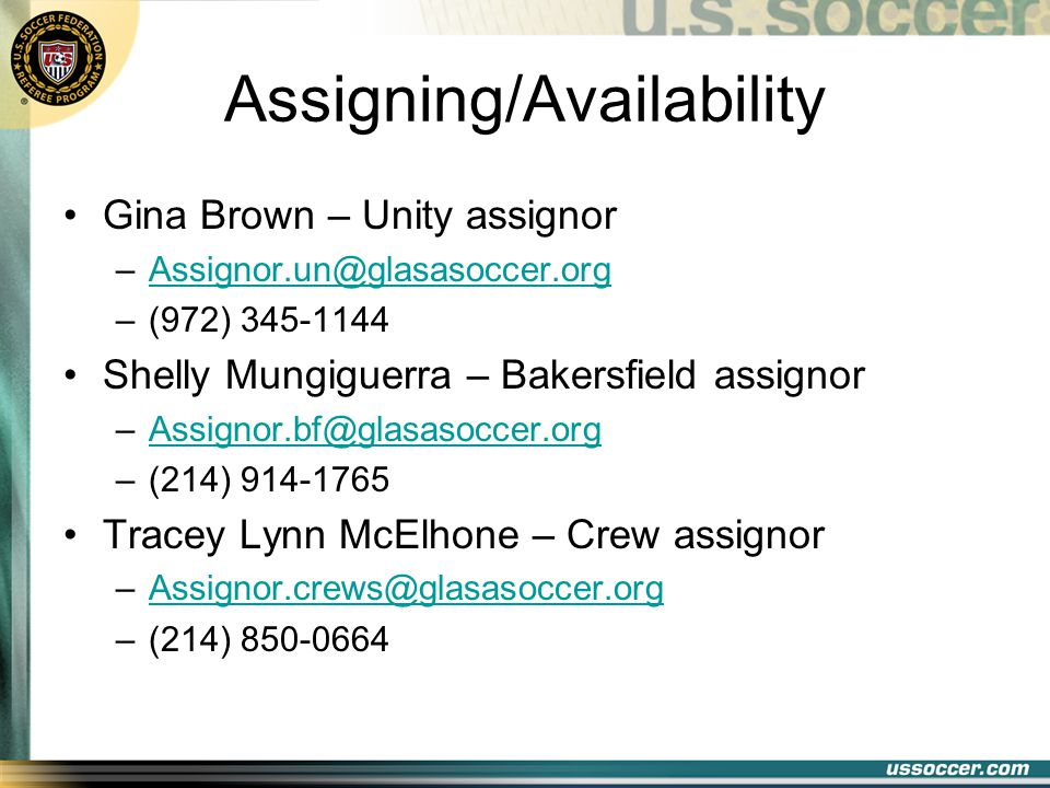 Assigning/Availability Gina Brown – Unity assignor –Assignor.un@glasasoccer.orgAssignor.un@glasasoccer.org –(972) 345-1144 Shelly Mungiguerra – Bakersfield assignor –Assignor.bf@glasasoccer.orgAssignor.bf@glasasoccer.org –(214) 914-1765 Tracey Lynn McElhone – Crew assignor –Assignor.crews@glasasoccer.orgAssignor.crews@glasasoccer.org –(214) 850-0664