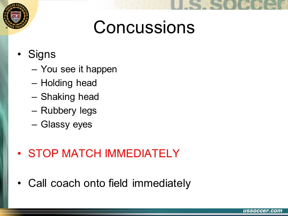 Concussions Signs –You see it happen –Holding head –Shaking head –Rubbery legs –Glassy eyes STOP MATCH IMMEDIATELY Call coach onto field immediately