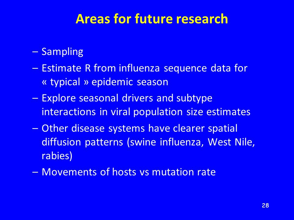 28 Areas for future research –Sampling –Estimate R from influenza sequence data for « typical » epidemic season –Explore seasonal drivers and subtype interactions in viral population size estimates –Other disease systems have clearer spatial diffusion patterns (swine influenza, West Nile, rabies) –Movements of hosts vs mutation rate