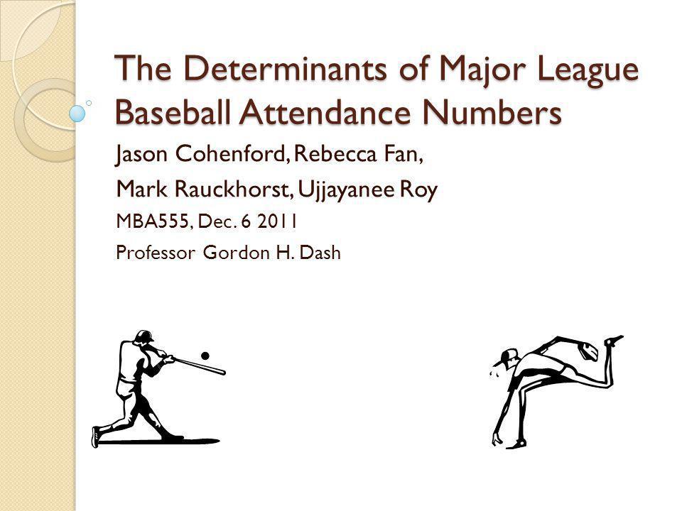 The Determinants of Major League Baseball Attendance Numbers Jason Cohenford, Rebecca Fan, Mark Rauckhorst, Ujjayanee Roy MBA555, Dec.