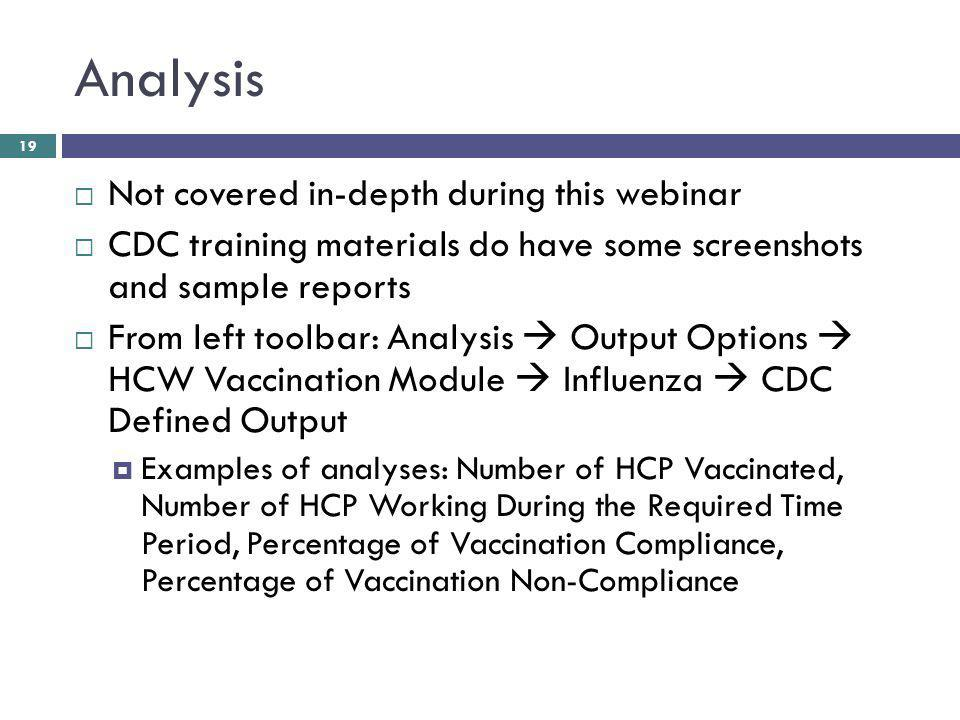 Analysis Not covered in-depth during this webinar CDC training materials do have some screenshots and sample reports From left toolbar: Analysis Output Options HCW Vaccination Module Influenza CDC Defined Output Examples of analyses: Number of HCP Vaccinated, Number of HCP Working During the Required Time Period, Percentage of Vaccination Compliance, Percentage of Vaccination Non-Compliance 19