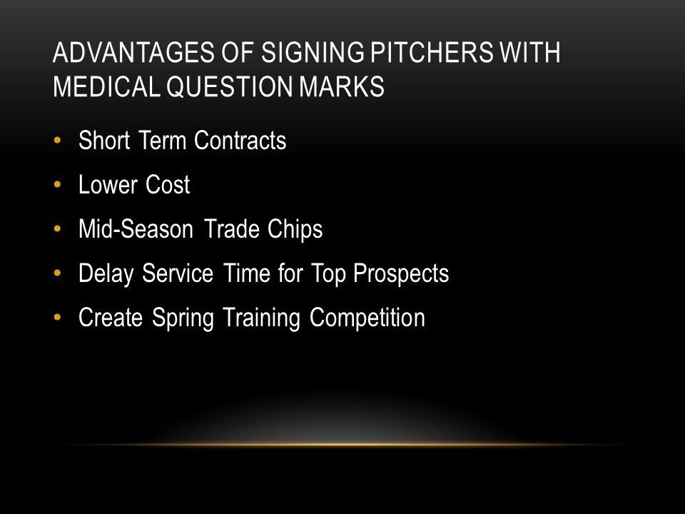 ADVANTAGES OF SIGNING PITCHERS WITH MEDICAL QUESTION MARKS Short Term Contracts Lower Cost Mid-Season Trade Chips Delay Service Time for Top Prospects Create Spring Training Competition