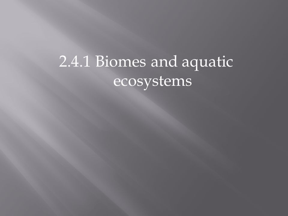 2.4.1 Biomes and aquatic ecosystems