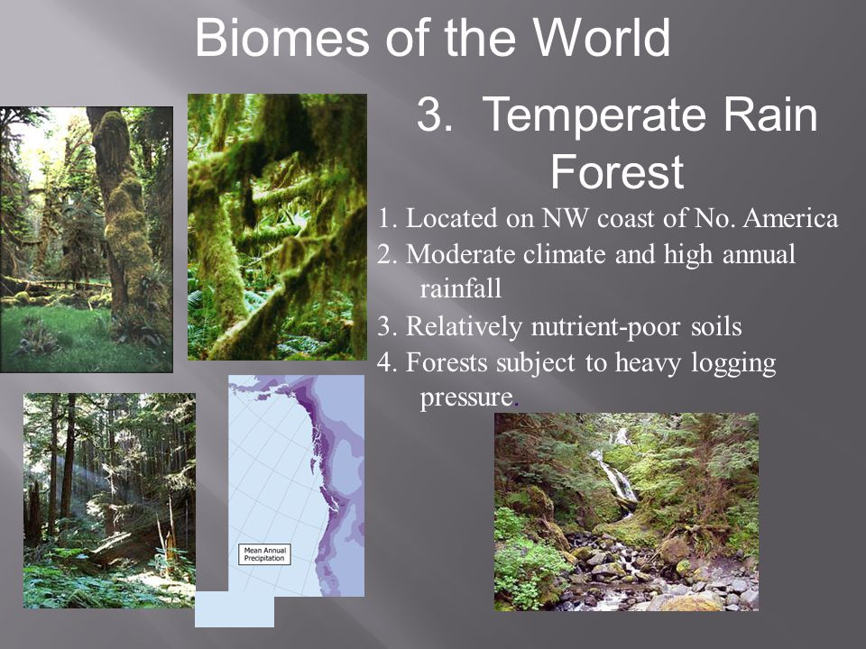 Biomes of the World 3. Temperate Rain Forest 1. Located on NW coast of No. America 2. Moderate climate and high annual rainfall 3. Relatively nutrient