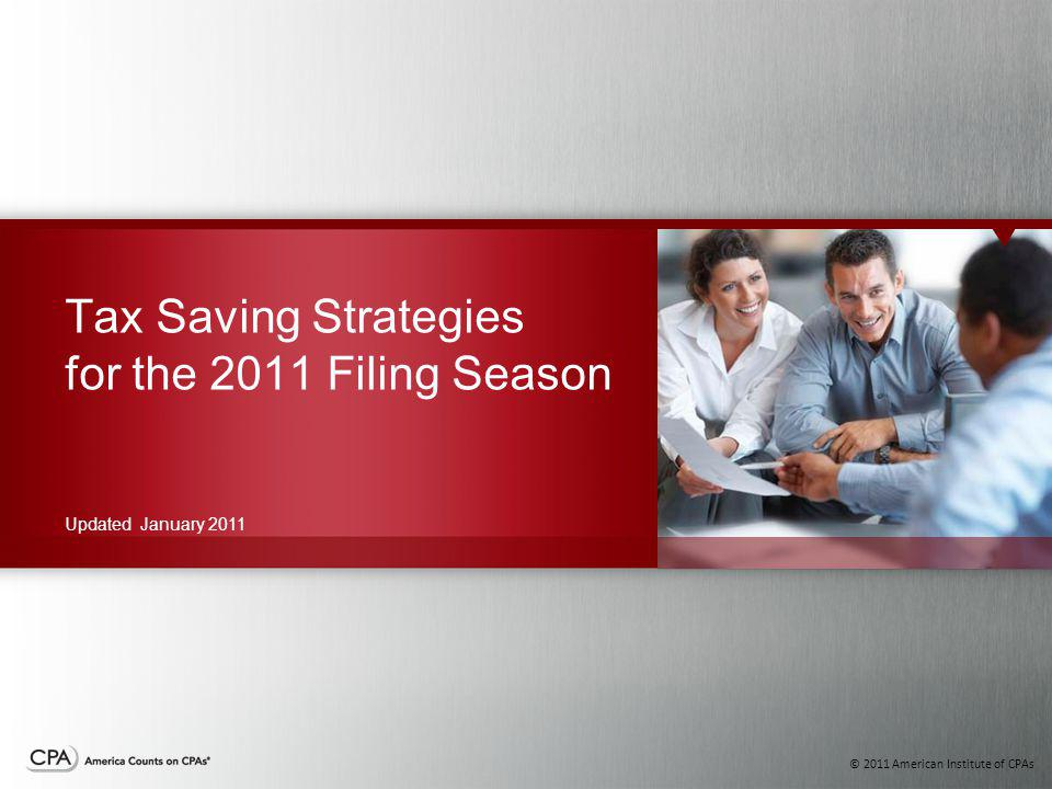 © 2011 American Institute of CPAs Tax Saving Strategies for the 2011 Filing Season Updated January 2011