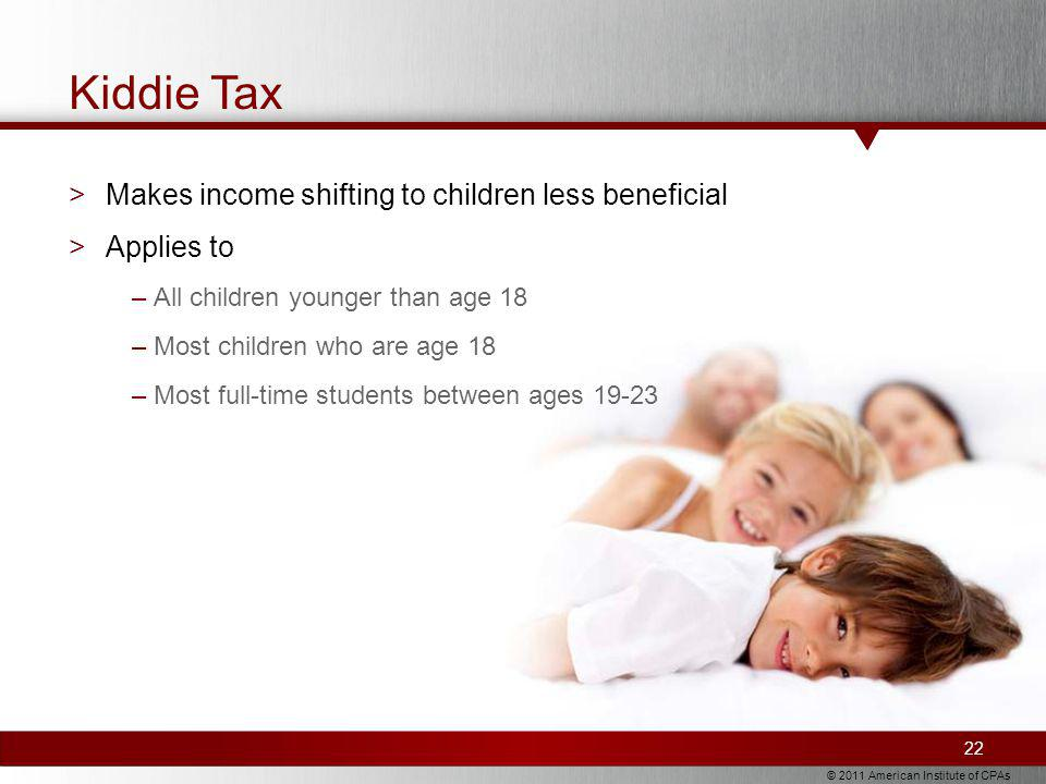© 2011 American Institute of CPAs Kiddie Tax 22 >Makes income shifting to children less beneficial >Applies to –All children younger than age 18 –Most children who are age 18 –Most full-time students between ages 19-23