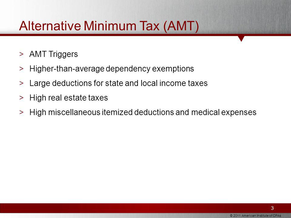 © 2011 American Institute of CPAs Alternative Minimum Tax (AMT) >AMT Triggers >Higher-than-average dependency exemptions >Large deductions for state and local income taxes >High real estate taxes >High miscellaneous itemized deductions and medical expenses 3