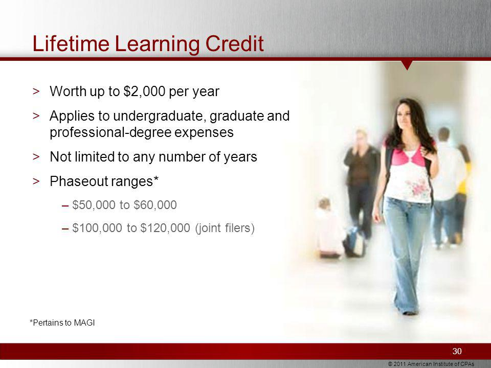 © 2011 American Institute of CPAs Lifetime Learning Credit >Worth up to $2,000 per year >Applies to undergraduate, graduate and professional-degree expenses >Not limited to any number of years >Phaseout ranges* –$50,000 to $60,000 –$100,000 to $120,000 (joint filers) 30 *Pertains to MAGI