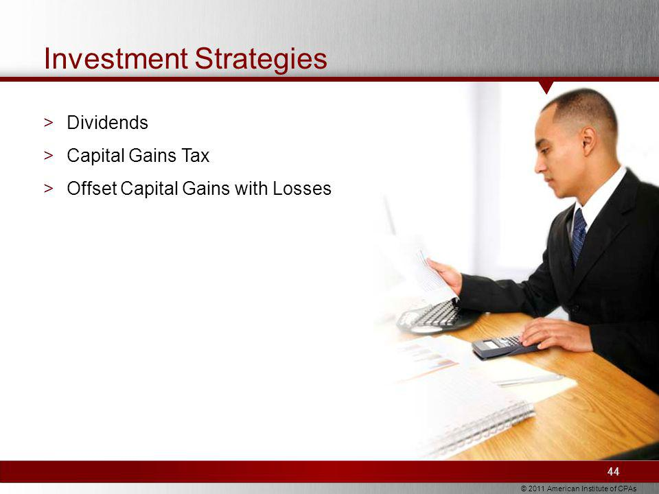 © 2011 American Institute of CPAs Investment Strategies >Dividends >Capital Gains Tax >Offset Capital Gains with Losses 44