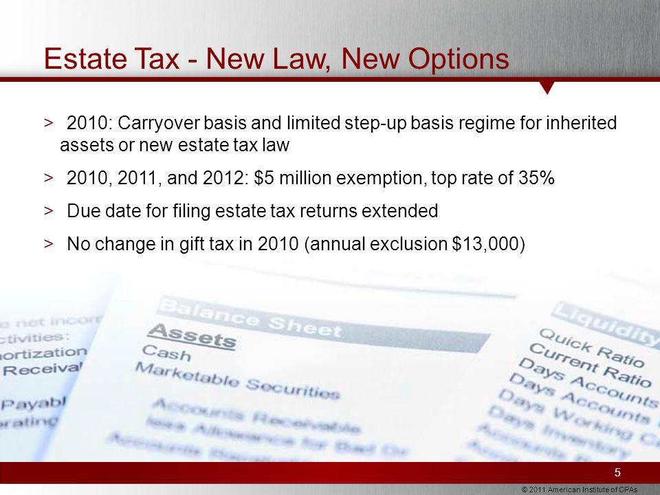 © 2011 American Institute of CPAs Estate Tax - New Law, New Options 5 >2010: Carryover basis and limited step-up basis regime for inherited assets or new estate tax law >2010, 2011, and 2012: $5 million exemption, top rate of 35% >Due date for filing estate tax returns extended >No change in gift tax in 2010 (annual exclusion $13,000)