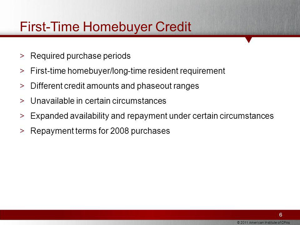 © 2011 American Institute of CPAs First-Time Homebuyer Credit >Required purchase periods >First-time homebuyer/long-time resident requirement >Different credit amounts and phaseout ranges >Unavailable in certain circumstances >Expanded availability and repayment under certain circumstances >Repayment terms for 2008 purchases 6