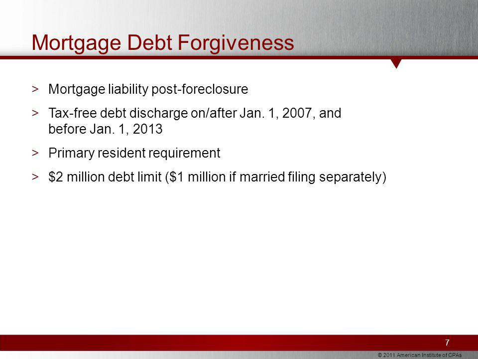 © 2011 American Institute of CPAs Mortgage Debt Forgiveness >Mortgage liability post-foreclosure >Tax-free debt discharge on/after Jan.