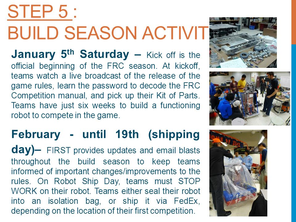 STEP 5 : BUILD SEASON ACTIVITIES January 5 th Saturday – Kick off is the official beginning of the FRC season.