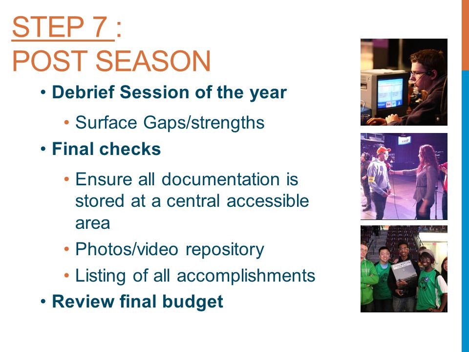 STEP 7 : POST SEASON Debrief Session of the year Surface Gaps/strengths Final checks Ensure all documentation is stored at a central accessible area Photos/video repository Listing of all accomplishments Review final budget