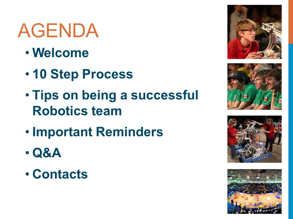 AGENDA Welcome 10 Step Process Tips on being a successful Robotics team Important Reminders Q&A Contacts