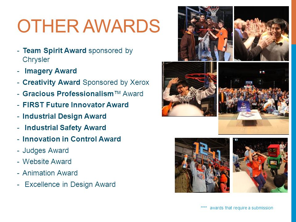 OTHER AWARDS **** awards that require a submission -Team Spirit Award sponsored by Chrysler - Imagery Award -Creativity Award Sponsored by Xerox -Gracious Professionalism Award -FIRST Future Innovator Award -Industrial Design Award - Industrial Safety Award -Innovation in Control Award -Judges Award -Website Award -Animation Award - Excellence in Design Award