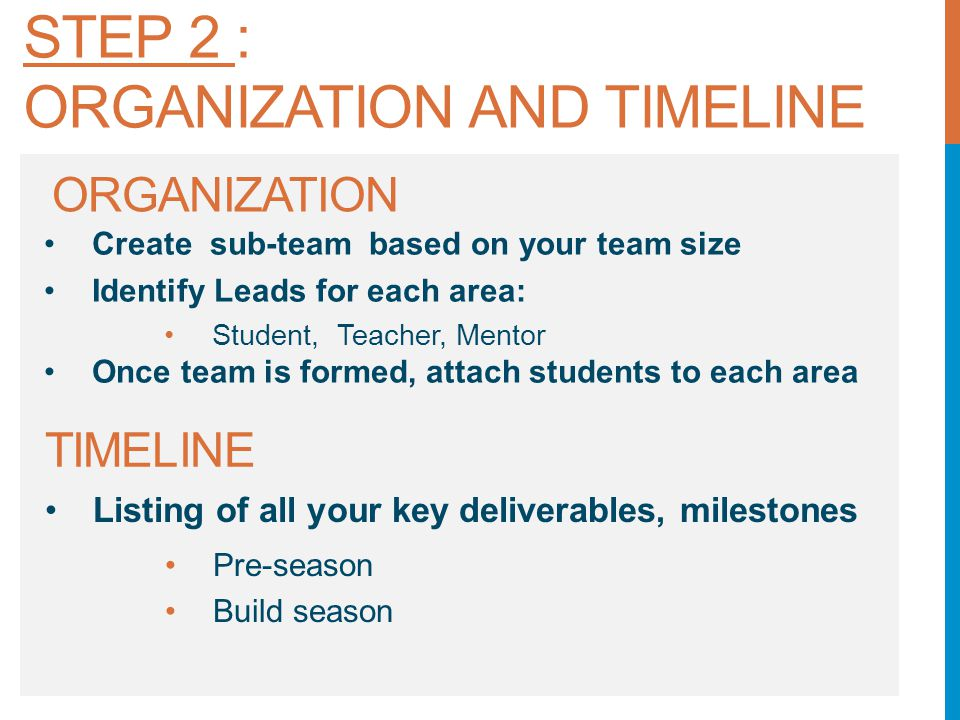 ORGANIZATION Create sub-team based on your team size Identify Leads for each area: Student, Teacher, Mentor Once team is formed, attach students to each area TIMELINE Listing of all your key deliverables, milestones Pre-season Build season STEP 2 : ORGANIZATION AND TIMELINE
