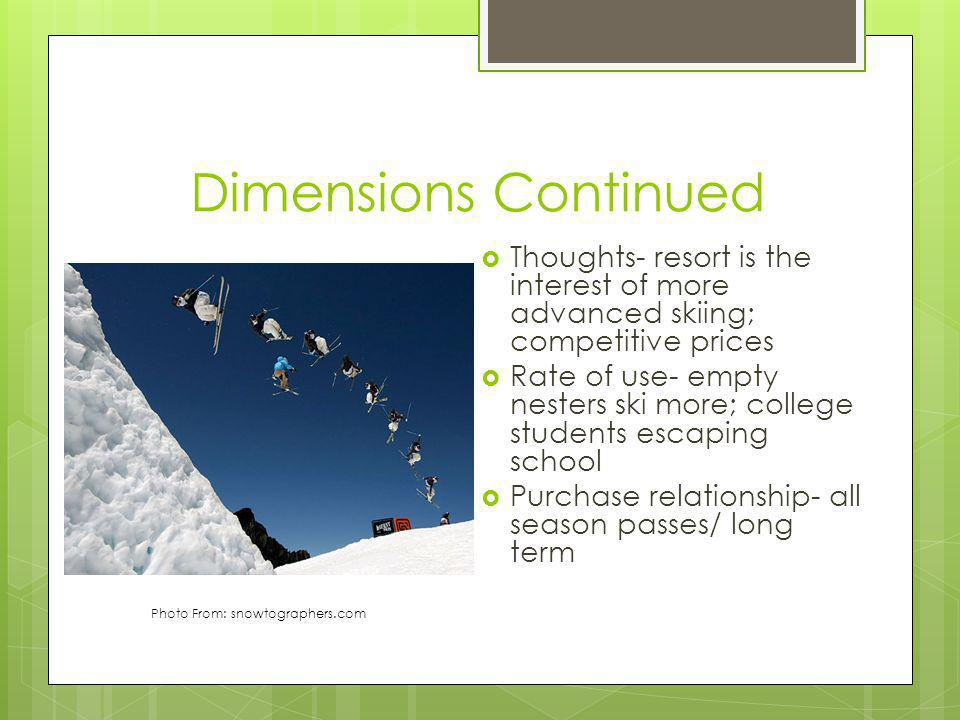 Dimensions Continued Thoughts- resort is the interest of more advanced skiing; competitive prices Rate of use- empty nesters ski more; college students escaping school Purchase relationship- all season passes/ long term Photo From: snowtographers.com