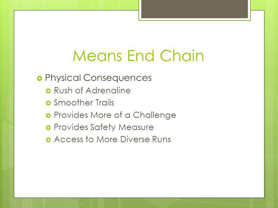 Means End Chain Physical Consequences Rush of Adrenaline Smoother Trails Provides More of a Challenge Provides Safety Measure Access to More Diverse Runs