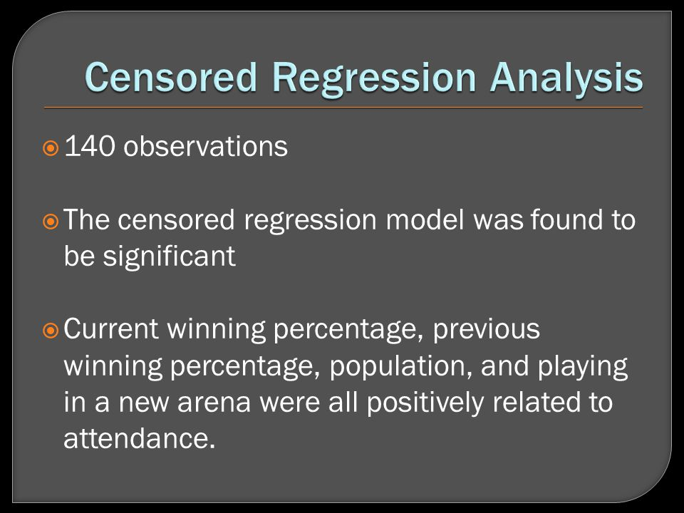 140 observations The censored regression model was found to be significant Current winning percentage, previous winning percentage, population, and playing in a new arena were all positively related to attendance.