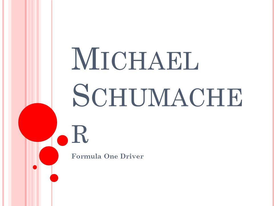 M ICHAEL S CHUMACHER Sport : Formula One Driving Nationality : German Born : 3 rd January, 1969