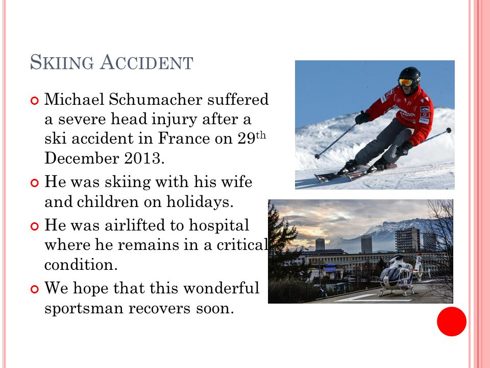 S KIING A CCIDENT Michael Schumacher suffered a severe head injury after a ski accident in France on 29 th December 2013.