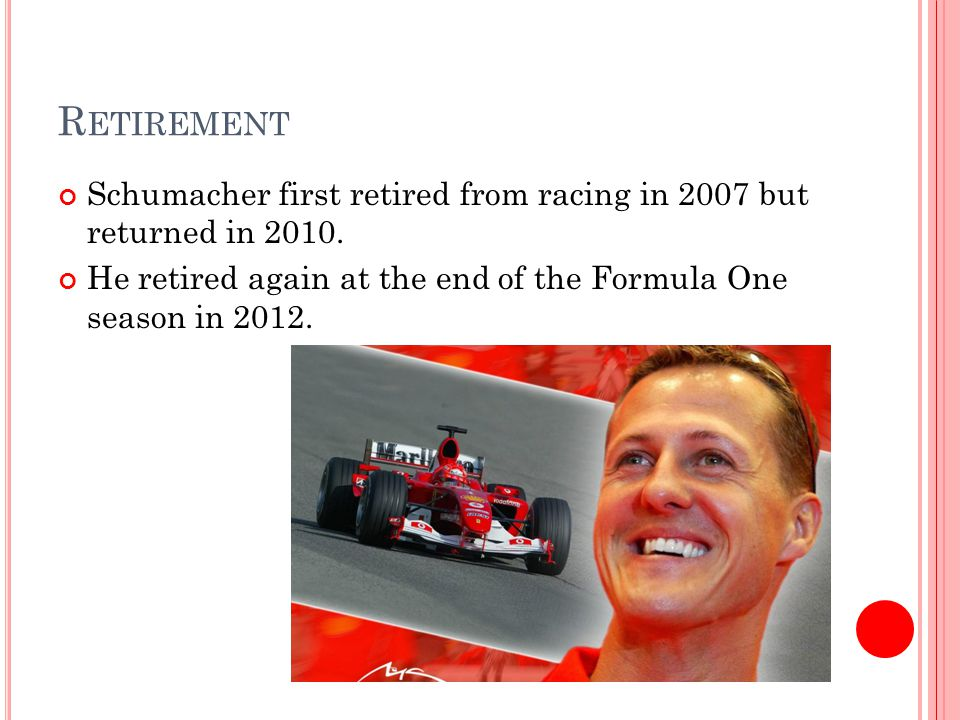 R ETIREMENT Schumacher first retired from racing in 2007 but returned in 2010.