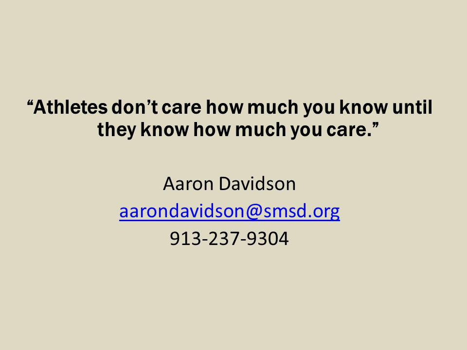 Athletes dont care how much you know until they know how much you care. Aaron Davidson aarondavidson@smsd.org 913-237-9304