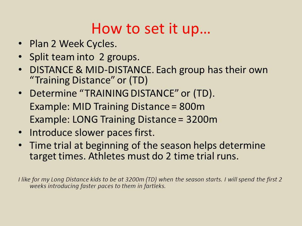 How to set it up… Plan 2 Week Cycles. Split team into 2 groups. DISTANCE & MID-DISTANCE. Each group has their own Training Distance or (TD) Determine