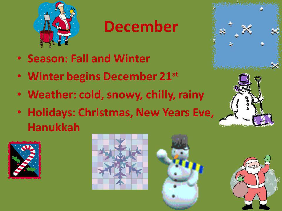 December Season: Fall and Winter Winter begins December 21 st Weather: cold, snowy, chilly, rainy Holidays: Christmas, New Years Eve, Hanukkah