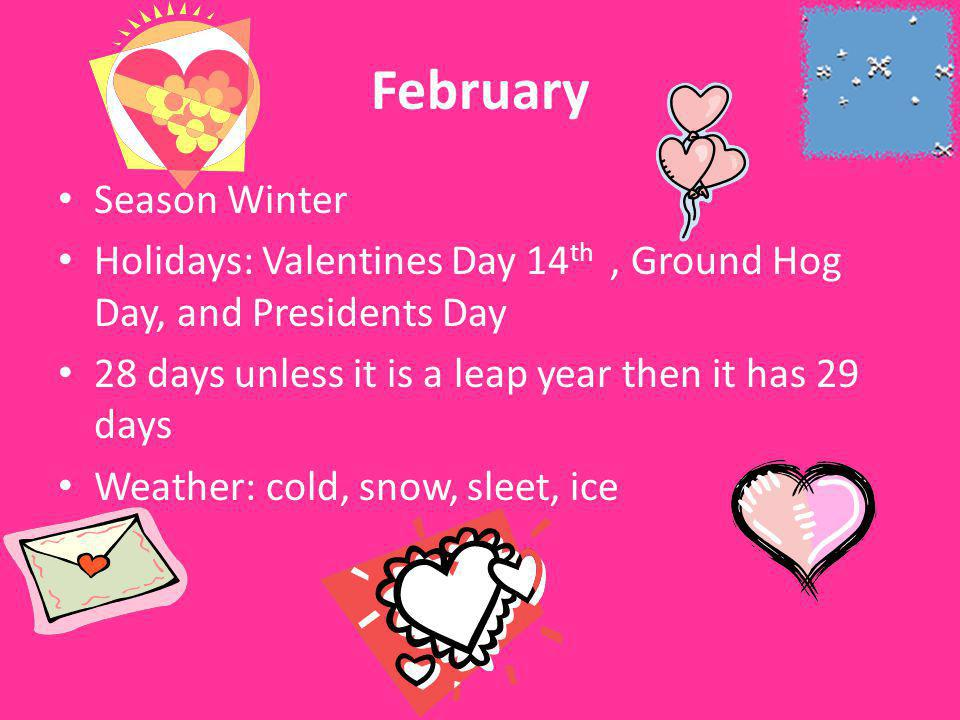 February Season Winter Holidays: Valentines Day 14 th, Ground Hog Day, and Presidents Day 28 days unless it is a leap year then it has 29 days Weather: cold, snow, sleet, ice