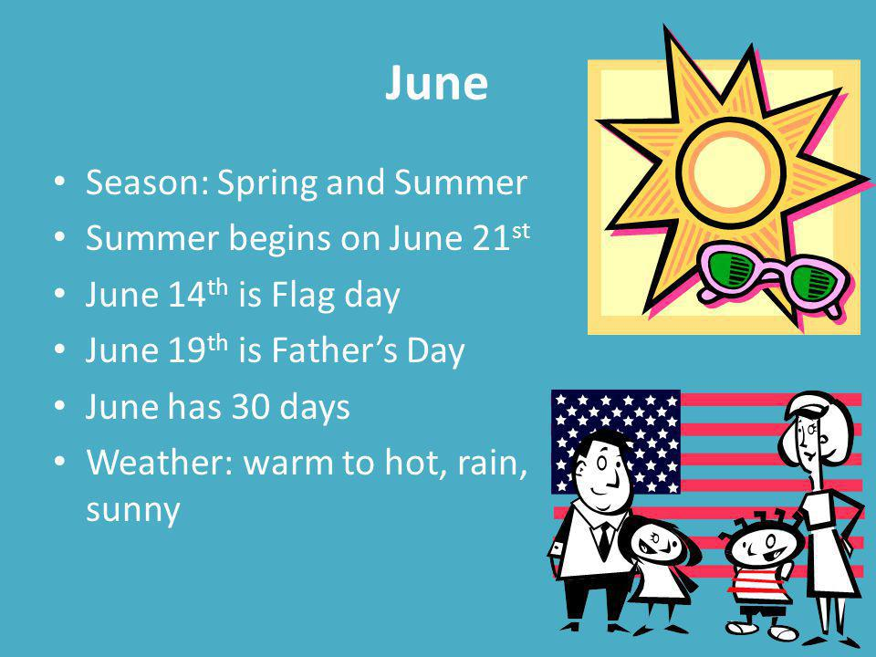 June Season: Spring and Summer Summer begins on June 21 st June 14 th is Flag day June 19 th is Fathers Day June has 30 days Weather: warm to hot, rain, sunny