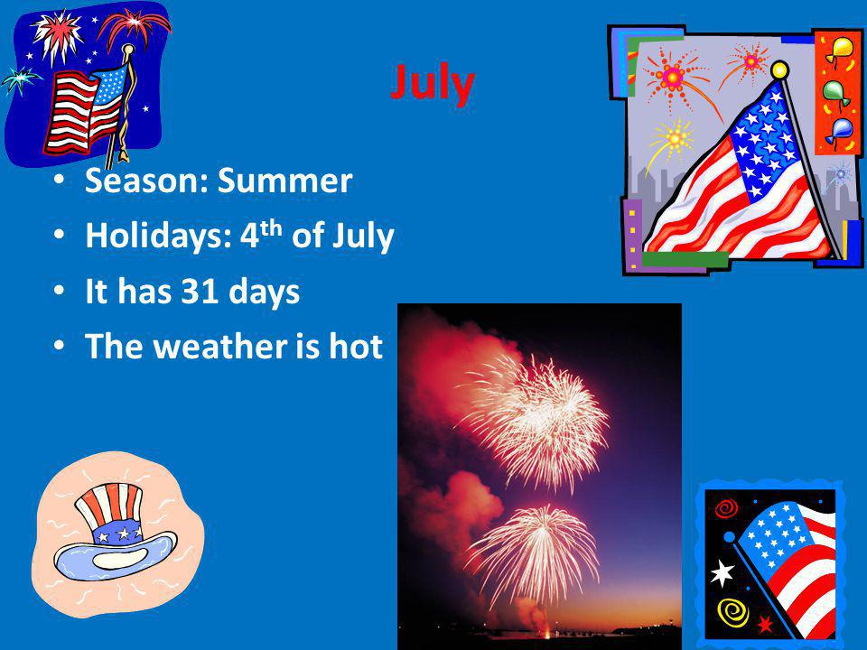July Season: Summer Holidays: 4 th of July It has 31 days The weather is hot