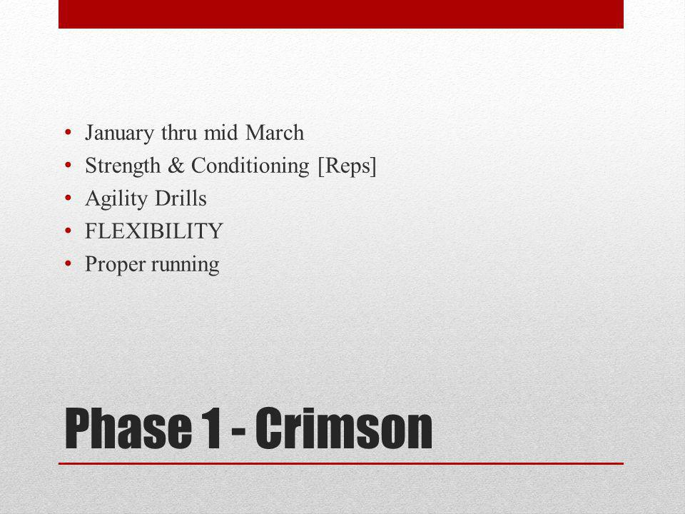 Phase 1 - Crimson January thru mid March Strength & Conditioning [Reps] Agility Drills FLEXIBILITY Proper running