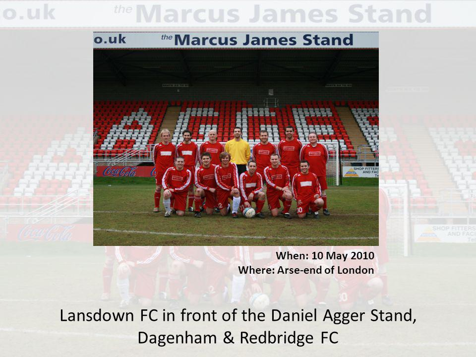 When: 10 May 2010 Where: Arse-end of London Lansdown FC in front of the Daniel Agger Stand, Dagenham & Redbridge FC